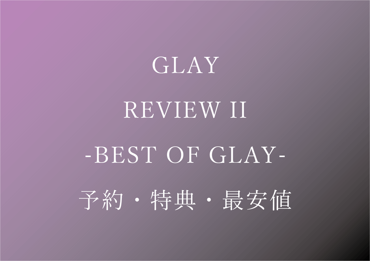 GLAY レビュー2 予約・特典・最安値まとめ【REVIEW II -BEST OF GLAY-】