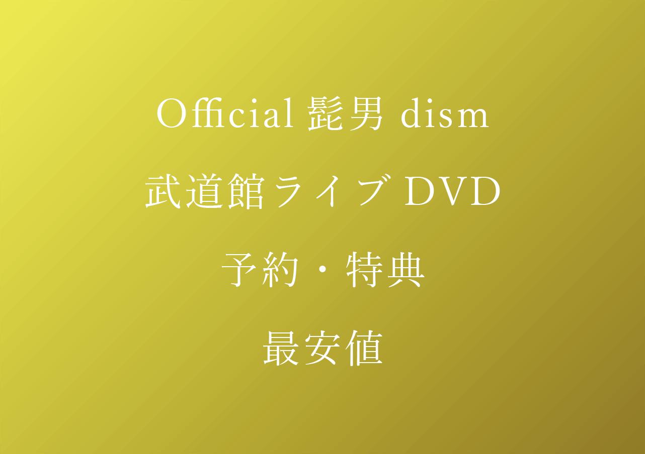 Official髭男dism武道館ライブDVD予約特典最安値