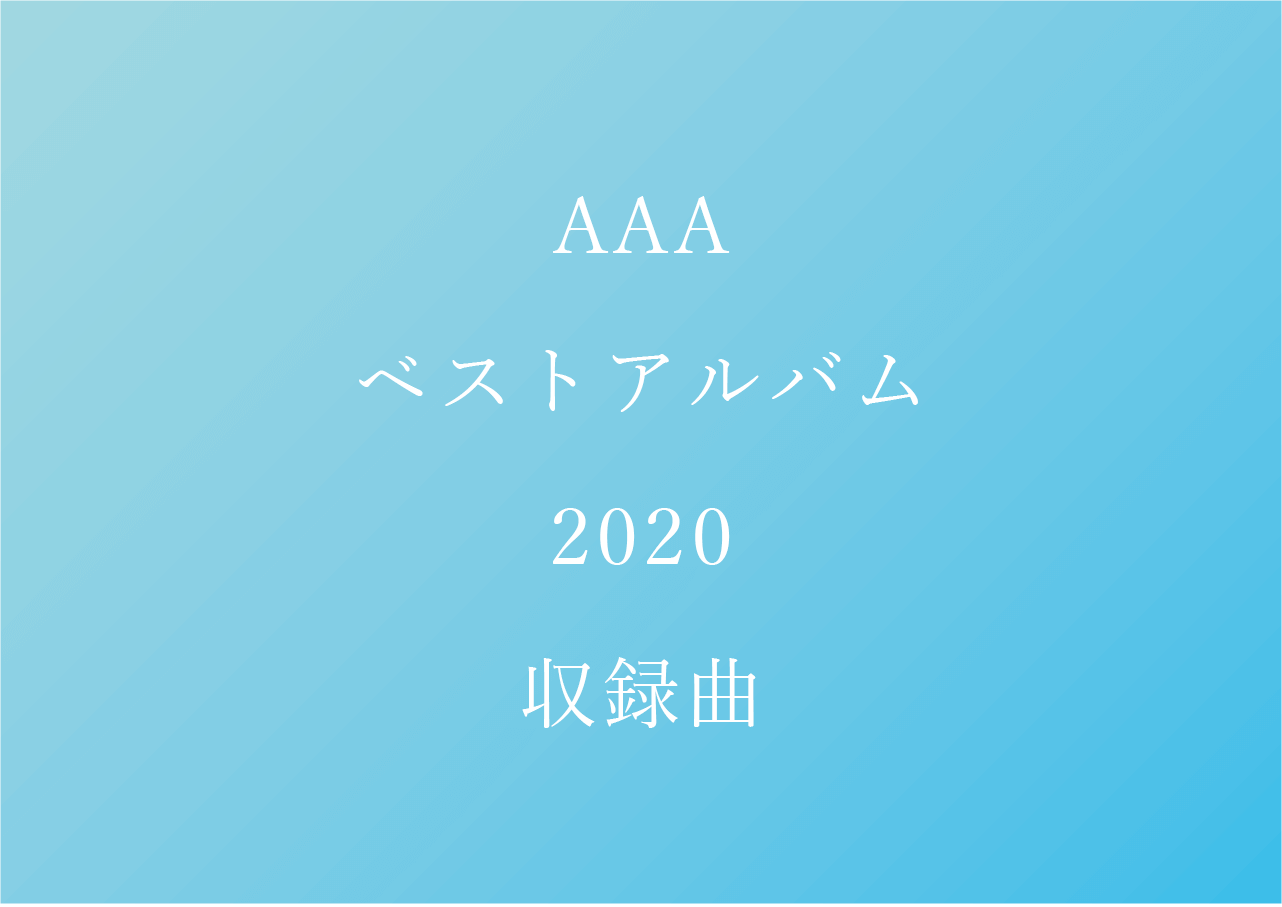 AAA ベストアルバム収録曲まとめ【2020】AAA 15th Anniversary All Time Best -thanx AAA lot-