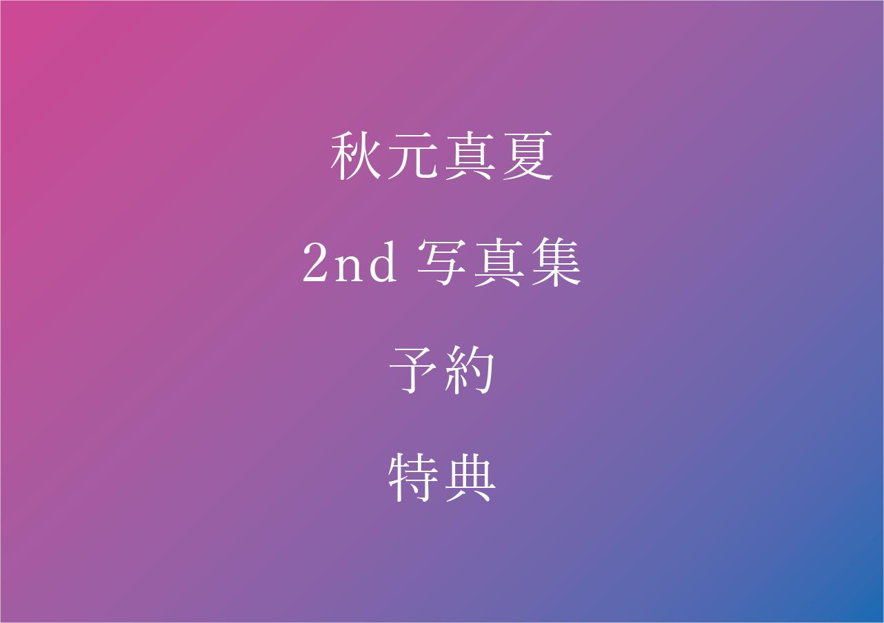 秋元真夏 2nd写真集 予約/特典/お渡し会まとめ【乃木坂46】