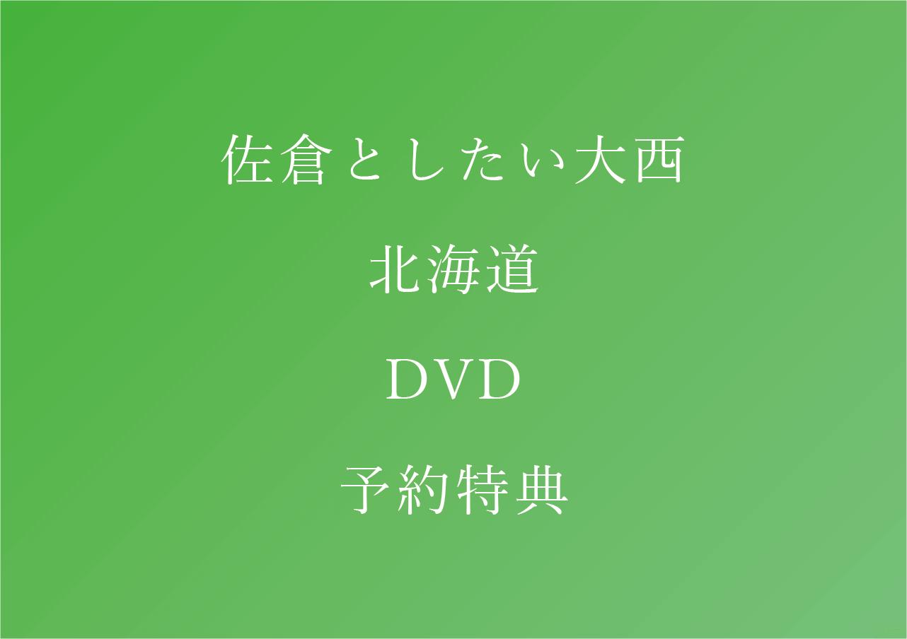 佐倉としたい大西 北海道 DVD 予約特典まとめ